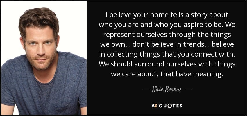 I believe your home tells a story about who you are and who you aspire to be. We represent ourselves through the things we own. I don't believe in trends. I believe in collecting things that you connect with. We should surround ourselves with things we care about, that have meaning. - Nate Berkus